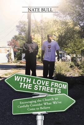 With Love from the Streets. - Encouraging the Church to Carefully Consider What We've Come to Believe (Hardcover): Nate...