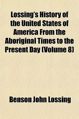 Lossing's History of the United States of America from the Aboriginal Times to the Present Day (Volume 8) (Paperback):...