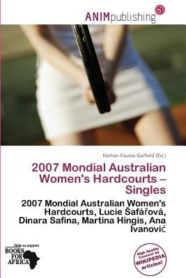 2007 Mondial Australian Women's Hardcourts - Singles (Paperback): Norton Fausto Garfield