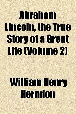 Abraham Lincoln, the True Story of a Great Life (Volume 2) (Paperback): William Henry Herndon