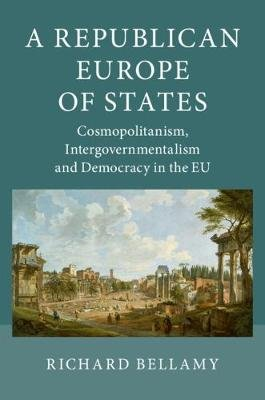 A Republican Europe of States - Cosmopolitanism, Intergovernmentalism and Democracy in the EU (Paperback): Richard Bellamy