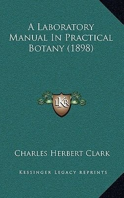A Laboratory Manual in Practical Botany (1898) (Hardcover): Charles Herbert Clark