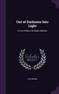Out of Darkness Into Light - Or, the Hidden Life Made Manifest (Hardcover): Asa Mahan