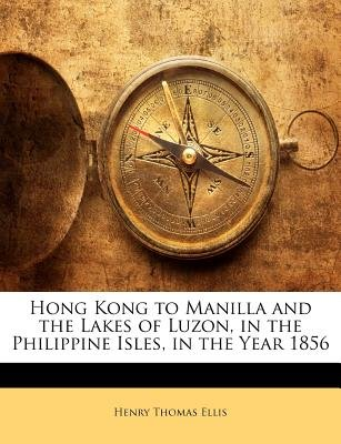 Hong Kong to Manilla and the Lakes of Luzon, in the Philippine Isles, in the Year 1856 (Paperback): Henry Thomas Ellis