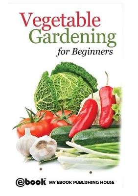 Vegetable Gardening for Beginners (Paperback): My Ebook Publishing House
