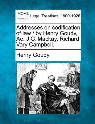 Addresses on Codification of Law / By Henry Goudy, Ae. J.G. MacKay, Richard Vary Campbell. (Paperback): Henry Goudy