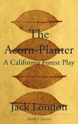 The Acorn-Planter - A California Forest Play (Electronic book text): Jack London