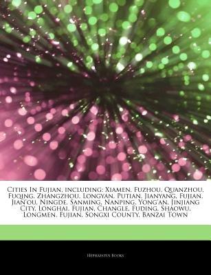 Articles on Cities in Fujian, Including - Xiamen, Fuzhou, Quanzhou, Fuqing, Zhangzhou, Longyan, Putian, Jianyang, Fujian,...