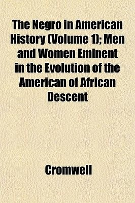 The Negro in American History (Volume 1); Men and Women Eminent in the Evolution of the American of African Descent...