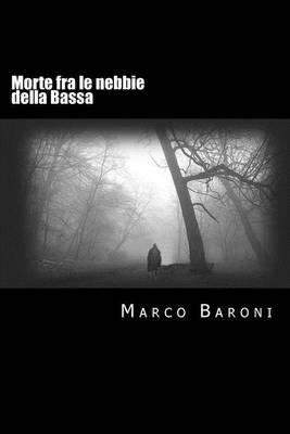 Morte Fra Le Nebbie Della Bassa (Italian, Paperback): Marco Baroni