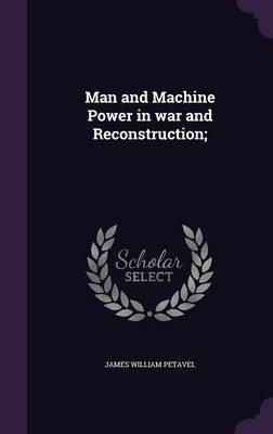 Man and Machine Power in War and Reconstruction; (Hardcover): James William Petavel