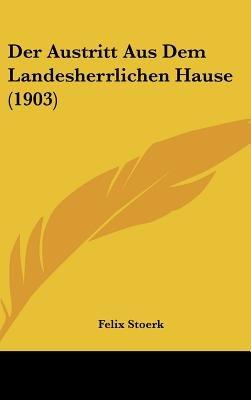 Der Austritt Aus Dem Landesherrlichen Hause (1903) (English, German, Hardcover): Felix Stoerk