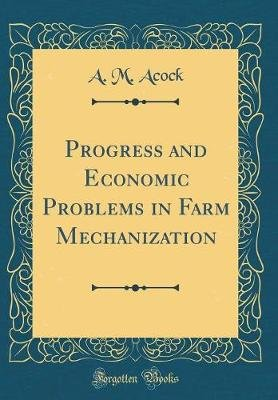 Progress and Economic Problems in Farm Mechanization (Classic Reprint) (Hardcover): A M Acock