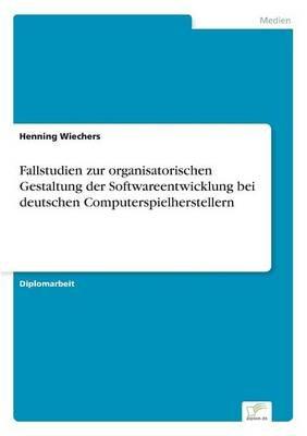 Fallstudien Zur Organisatorischen Gestaltung Der Softwareentwicklung Bei Deutschen Computerspielherstellern (German,...