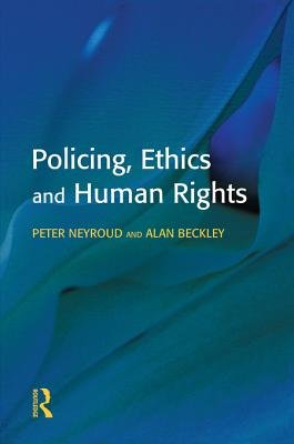 Policing, Ethics and Human Rights (Electronic book text): Peter Neyroud, Alan Beckley