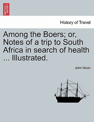 Among the Boers; Or, Notes of a Trip to South Africa in Search of Health ... Illustrated. (Paperback): John Nixon