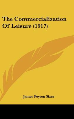 The Commercialization of Leisure (1917) (Hardcover): James Peyton Sizer