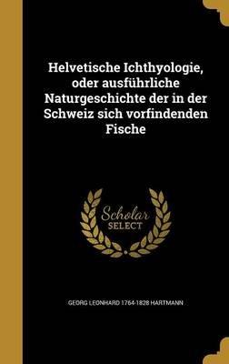 Helvetische Ichthyologie, Oder Ausfuhrliche Naturgeschichte Der in Der Schweiz Sich Vorfindenden Fische (German, Hardcover):...