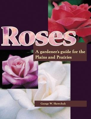 Roses - A Gardener's Guide for the Plains and Prairies (Paperback): George Shewchuk