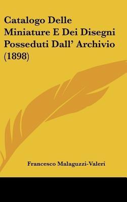Catalogo Delle Miniature E Dei Disegni Posseduti Dall' Archivio (1898) (English, Italian, Hardcover): Francesco Malaguzzi...