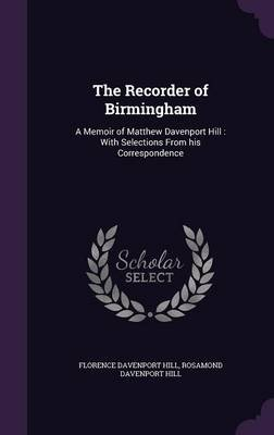 The Recorder of Birmingham - A Memoir of Matthew Davenport Hill: With Selections from His Correspondence (Hardcover): Florence...
