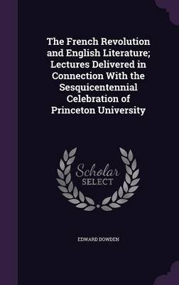 The French Revolution and English Literature; Lectures Delivered in Connection with the Sesquicentennial Celebration of...