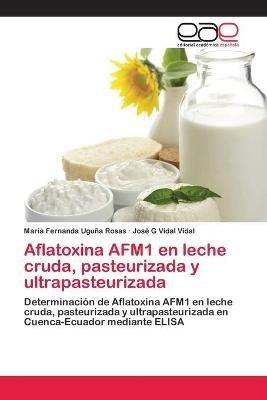 Aflatoxina Afm1 En Leche Cruda, Pasteurizada y Ultrapasteurizada (Spanish, Paperback): Uguna Rosas Maria Fernanda, Vidal Vidal...