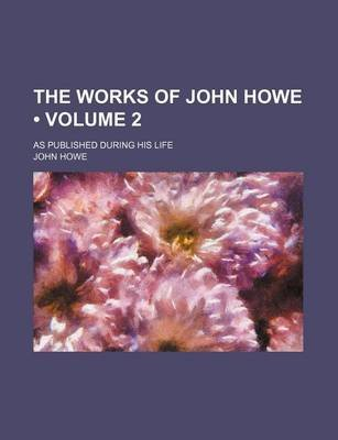 The Works of John Howe (Volume 2); As Published During His Life (Paperback): John Howe