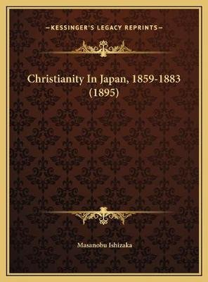 Christianity In Japan, 1859-1883 (1895) (Hardcover): Masanobu Ishizaka
