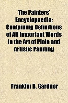 The Painters' Encyclopaedia; Containing Definitions of All Important Words in the Art of Plain and Artistic Painting...