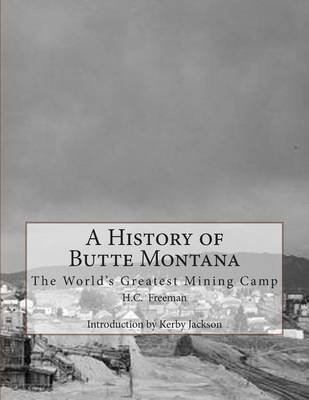 A History of Butte Montana - The World's Greatest Mining Camp (Paperback): H C Freeman