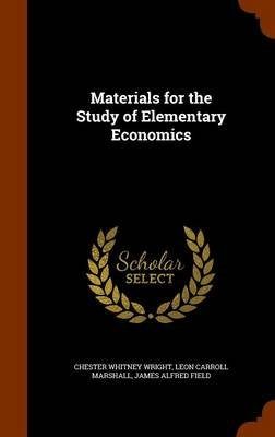 Materials for the Study of Elementary Economics (Hardcover): Chester Whitney Wright, Leon Carroll Marshall, James Alfred Field