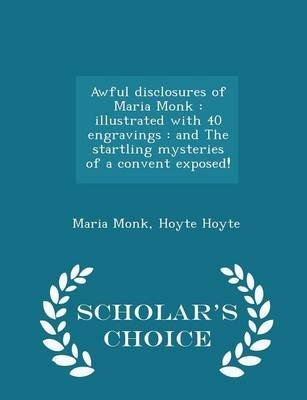 Awful Disclosures of Maria Monk - Illustrated with 40 Engravings: And the Startling Mysteries of a Convent Exposed! -...