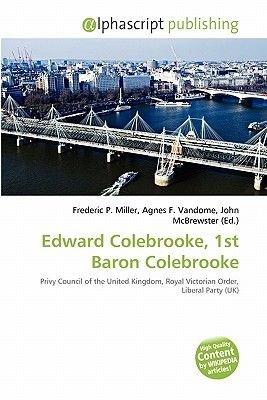 Edward Colebrooke, 1st Baron Colebrooke (Paperback): Frederic P. Miller, Agnes F. Vandome, John McBrewster