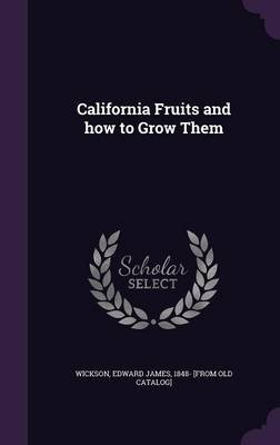 California Fruits and How to Grow Them (Hardcover): Edward James 1848- [From Old C. Wickson