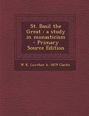 St. Basil the Great - A Study in Monasticism (Paperback): W. K. Lowther B. 1879 Clarke