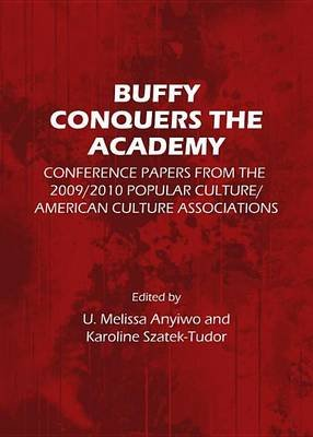 Buffy Conquers the Academy: Conference Papers from the 2009/2010 Popular Culture/American Culture Associations (Electronic book...
