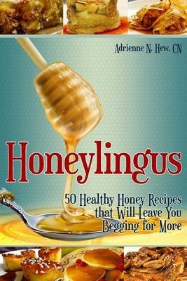 Honeylingus - 50 Healthy Honey Recipes That Will Leave You Begging for More (Paperback): Adrienne N Hew, Adrienne N. Hew C. N.
