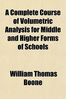 A Complete Course of Volumetric Analysis for Middle and Higher Forms of Schools (Paperback): William Thomas Boone