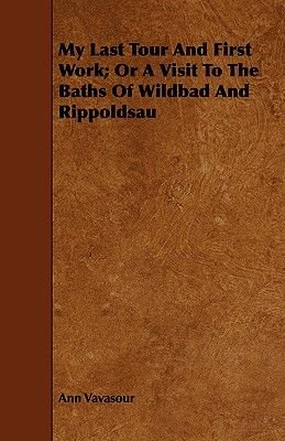 My Last Tour And First Work; Or A Visit To The Baths Of Wildbad And Rippoldsau (Paperback): Ann Vavasour