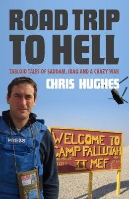 Road Trip To Hell - Tabloid Tales of Saddam, Iraq and a Crazy War (Paperback): Chris Hughes
