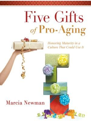 Five Gifts of Pro-Aging - Honoring Maturity in a Culture That Could Use It (Electronic book text): Marcia Newman