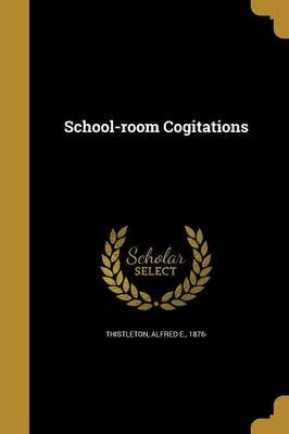 School-Room Cogitations (Paperback): Alfred E 1876 Thistleton