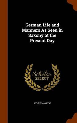 German Life and Manners as Seen in Saxony at the Present Day (Hardcover): Henry Mayhew
