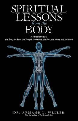 Spiritual Lessons from the Body - A Biblical Survey of the Eyes, the Ears, the Tongue, the Hands, the Feet, the Heart, and the...