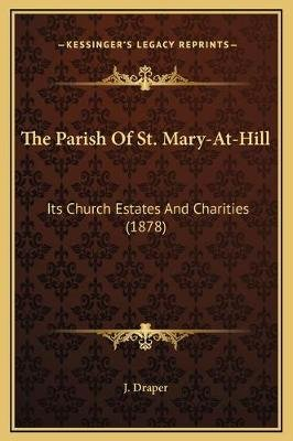 The Parish of St. Mary-At-Hill - Its Church Estates and Charities (1878) (Hardcover): J. Draper