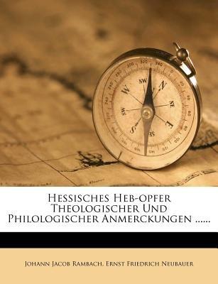 Hessisches Heb-Opfer Theologischer Und Philologischer Anmerckungen ...... (German, Paperback): Johann Jacob Rambach