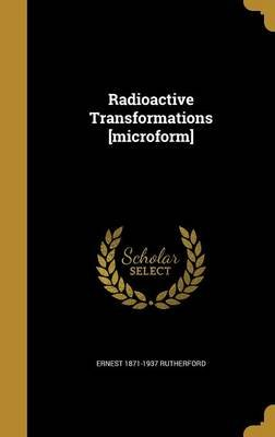Radioactive Transformations [Microform] (Hardcover): Ernest 1871-1937 Rutherford