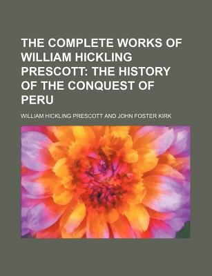 The Complete Works of William Hickling Prescott; The History of the Conquest of Peru (Paperback): William Hickling Prescott