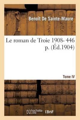 Le Roman de Troie Tome 4 1908- 446 (French, Paperback): Benoit De Sainte-Maure (11